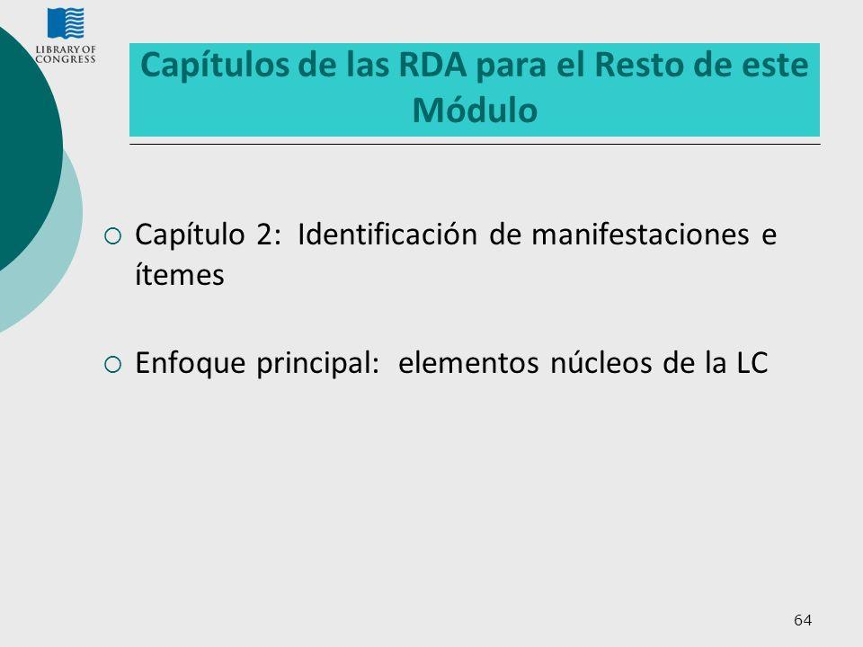 64 Capítulos de las RDA para el Resto de este Módulo Capítulo 2: Identificación de manifestaciones e ítemes Enfoque principal: elementos núcleos de la