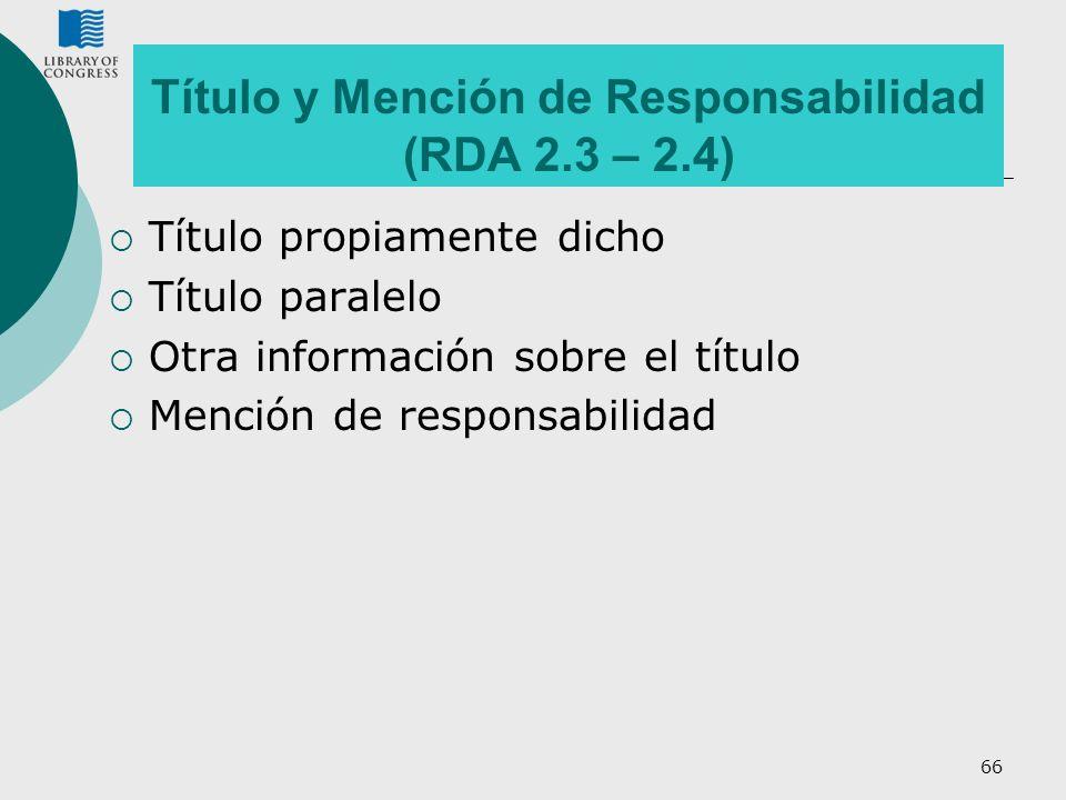 66 Título y Mención de Responsabilidad (RDA 2.3 – 2.4) Título propiamente dicho Título paralelo Otra información sobre el título Mención de responsabi