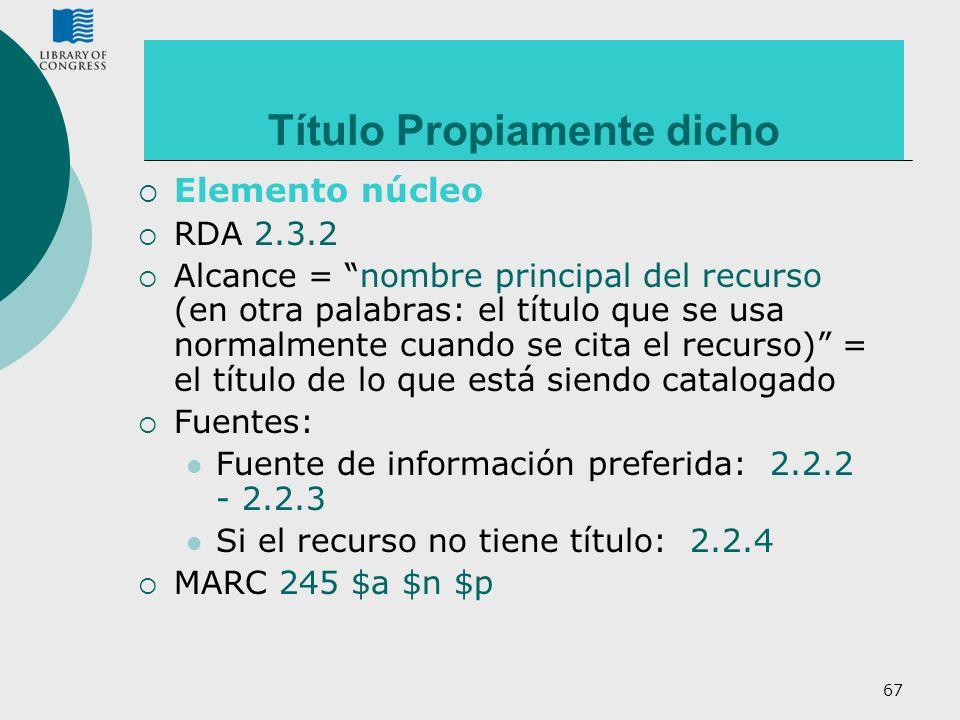 67 Título Propiamente dicho Elemento núcleo RDA 2.3.2 Alcance = nombre principal del recurso (en otra palabras: el título que se usa normalmente cuand