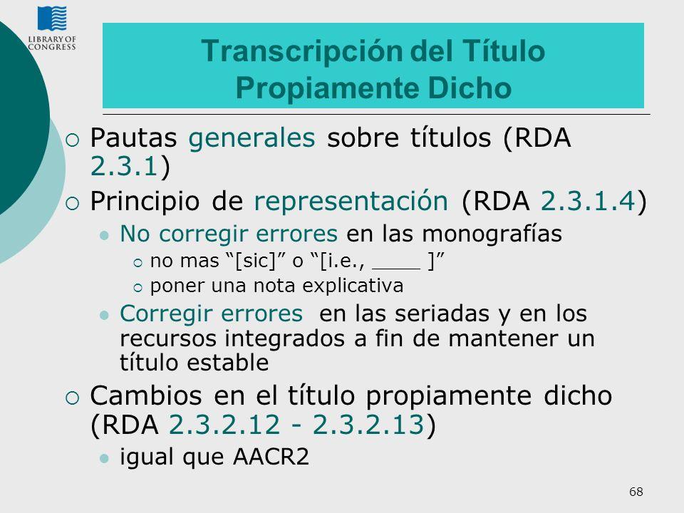68 Transcripción del Título Propiamente Dicho Pautas generales sobre títulos (RDA 2.3.1) Principio de representación (RDA 2.3.1.4) No corregir errores
