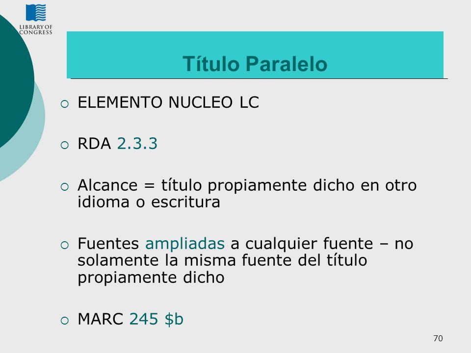 70 Título Paralelo ELEMENTO NUCLEO LC RDA 2.3.3 Alcance = título propiamente dicho en otro idioma o escritura Fuentes ampliadas a cualquier fuente – n