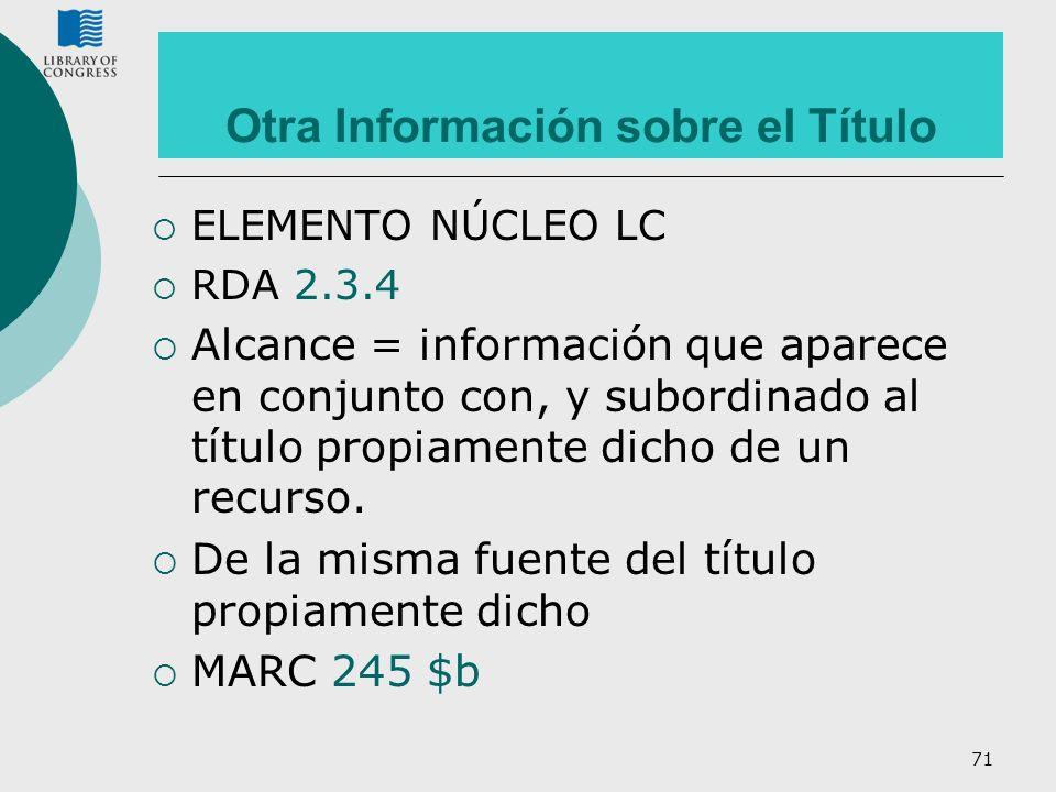 71 Otra Información sobre el Título ELEMENTO NÚCLEO LC RDA 2.3.4 Alcance = información que aparece en conjunto con, y subordinado al título propiament
