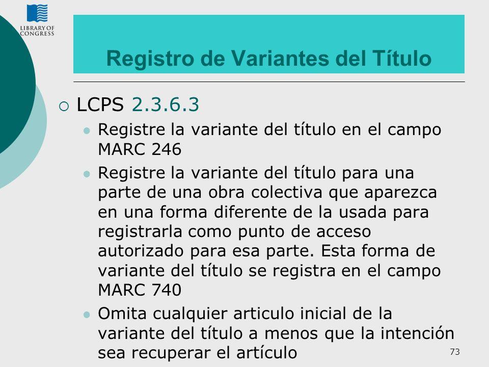73 Registro de Variantes del Título LCPS 2.3.6.3 Registre la variante del título en el campo MARC 246 Registre la variante del título para una parte d