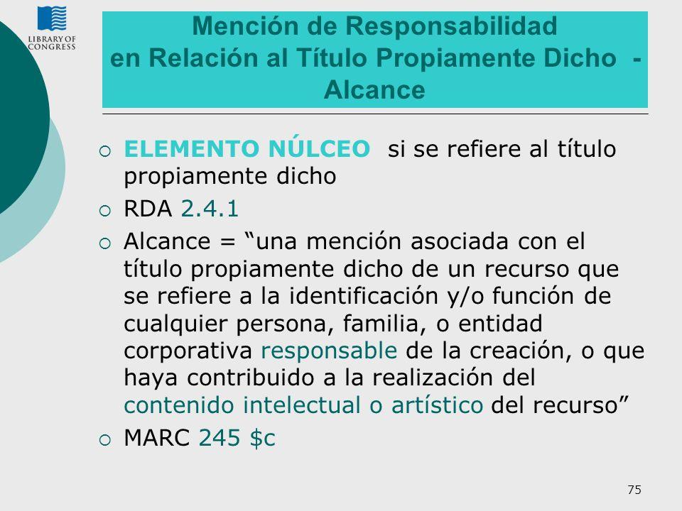75 Mención de Responsabilidad en Relación al Título Propiamente Dicho - Alcance ELEMENTO NÚLCEO si se refiere al título propiamente dicho RDA 2.4.1 Al