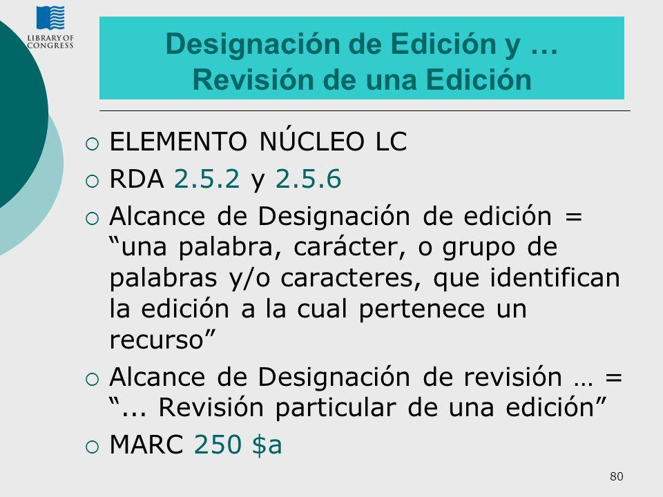80 Designación de Edición y … Revisión de una Edición ELEMENTO NÚCLEO LC RDA 2.5.2 y 2.5.6 Alcance de Designación de edición = una palabra, carácter,