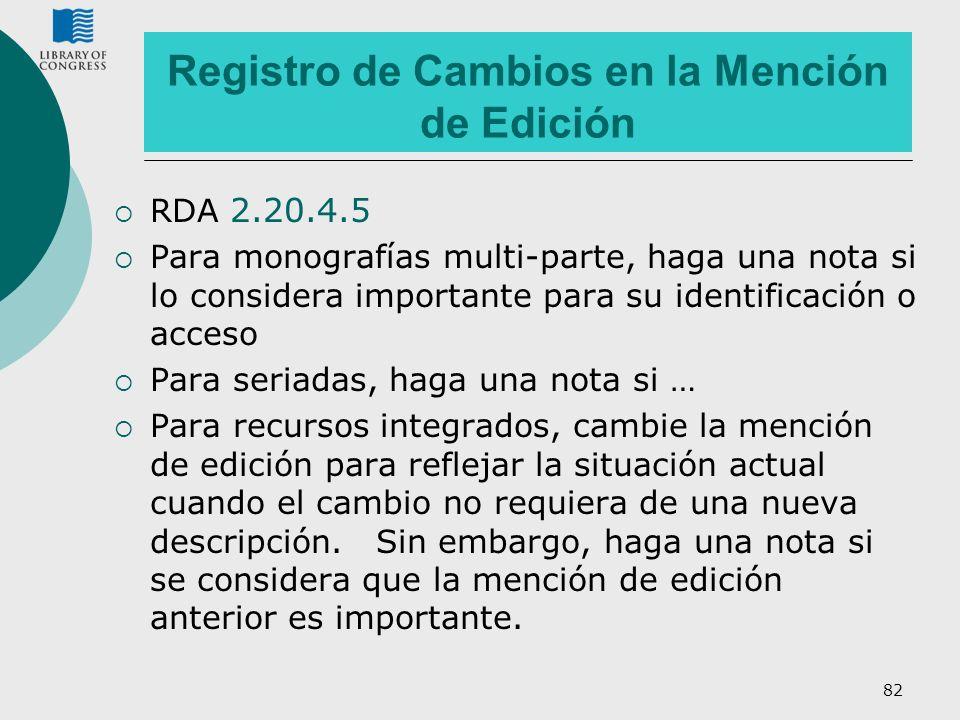 82 Registro de Cambios en la Mención de Edición RDA 2.20.4.5 Para monografías multi-parte, haga una nota si lo considera importante para su identifica