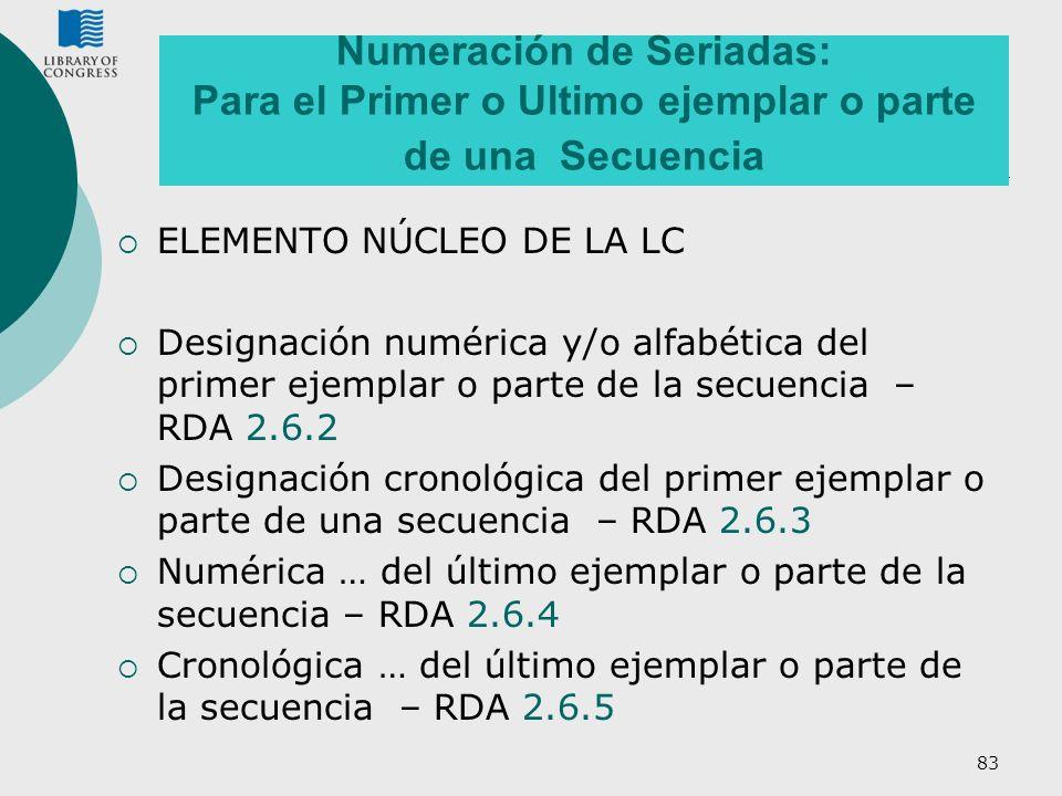 83 Numeración de Seriadas: Para el Primer o Ultimo ejemplar o parte de una Secuencia ELEMENTO NÚCLEO DE LA LC Designación numérica y/o alfabética del