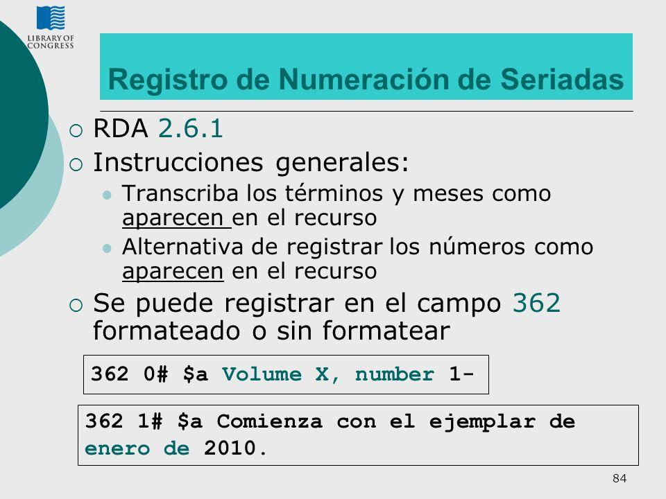 84 Registro de Numeración de Seriadas RDA 2.6.1 Instrucciones generales: Transcriba los términos y meses como aparecen en el recurso Alternativa de re