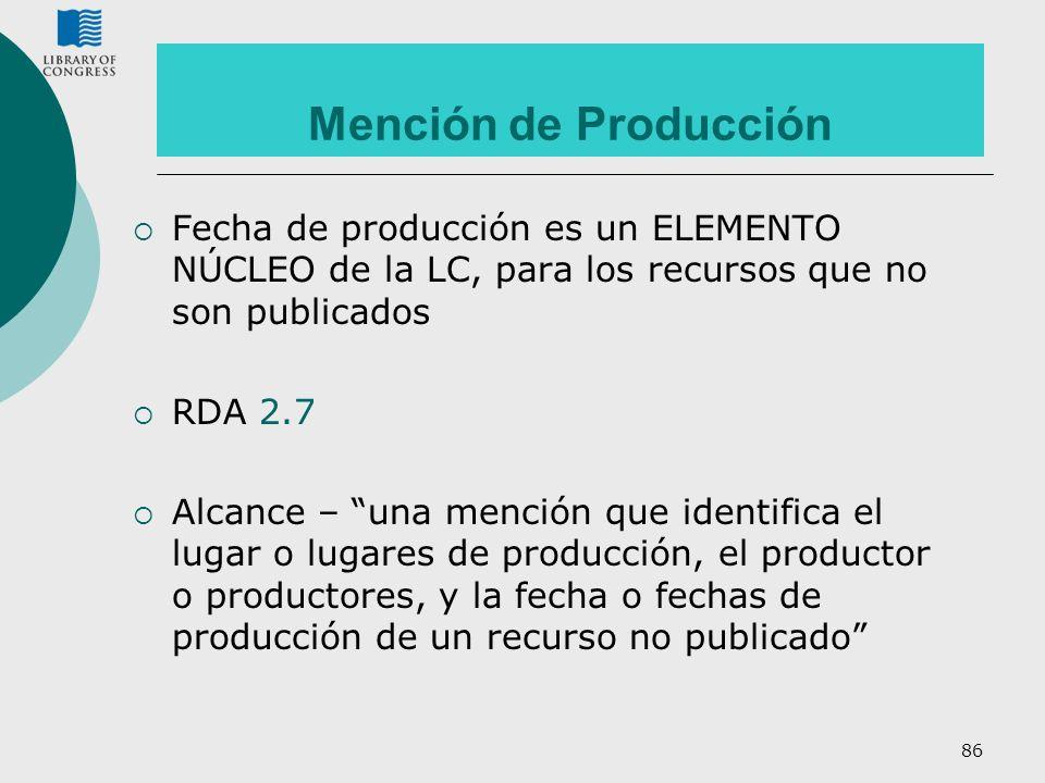 86 Mención de Producción Fecha de producción es un ELEMENTO NÚCLEO de la LC, para los recursos que no son publicados RDA 2.7 Alcance – una mención que