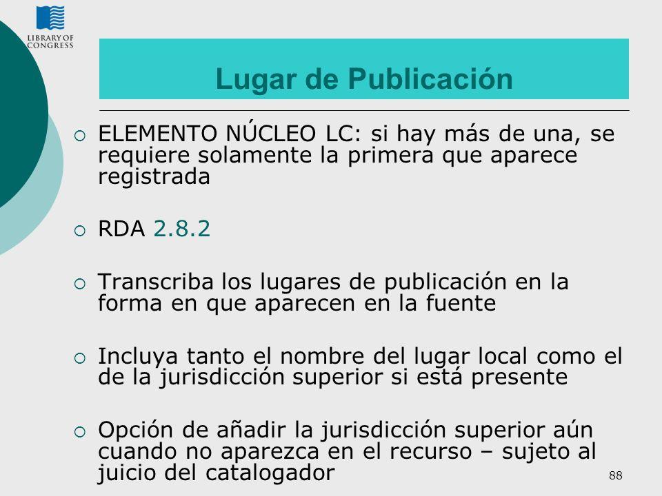 88 Lugar de Publicación ELEMENTO NÚCLEO LC: si hay más de una, se requiere solamente la primera que aparece registrada RDA 2.8.2 Transcriba los lugare
