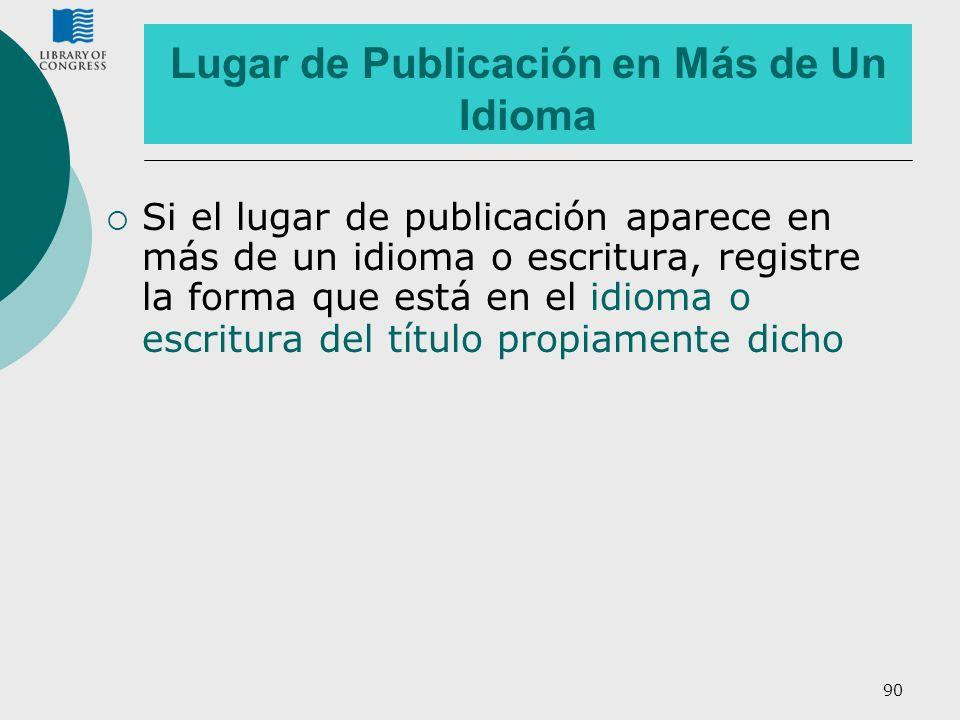 90 Lugar de Publicación en Más de Un Idioma Si el lugar de publicación aparece en más de un idioma o escritura, registre la forma que está en el idiom