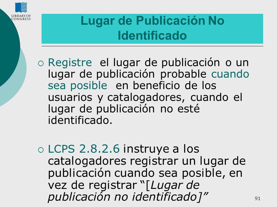 91 Lugar de Publicación No Identificado Registre el lugar de publicación o un lugar de publicación probable cuando sea posible en beneficio de los usu