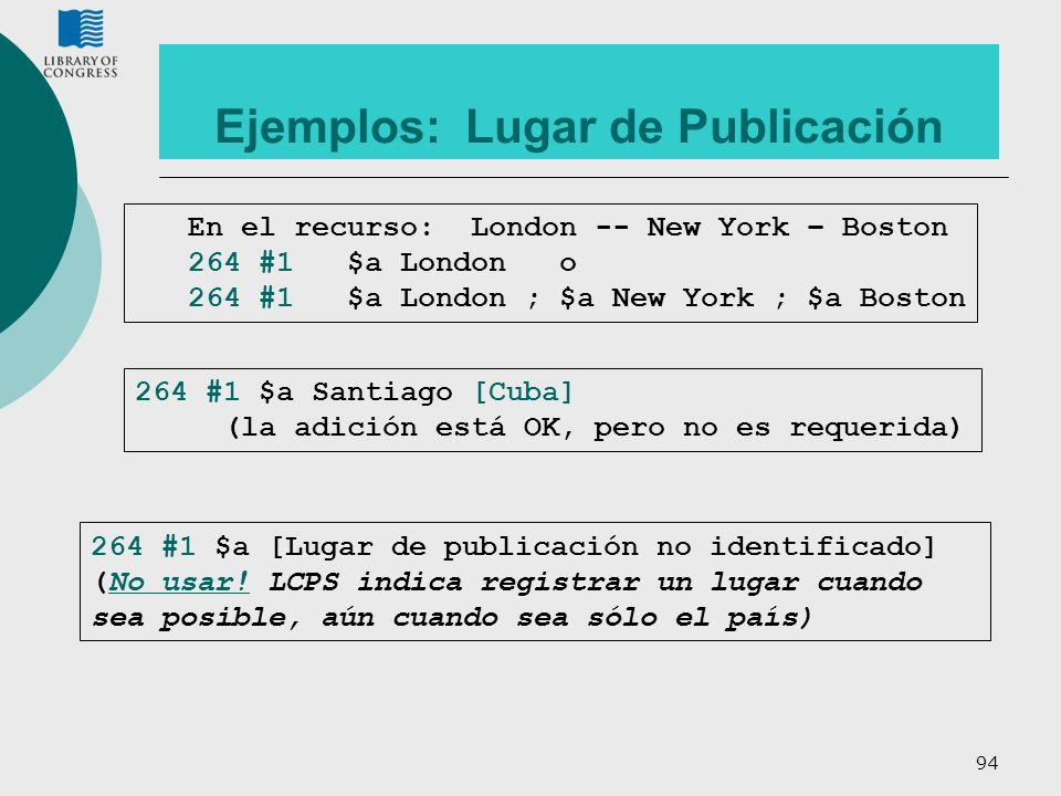 94 Ejemplos: Lugar de Publicación En el recurso: London -- New York – Boston 264 #1$a Londono 264 #1$a London ; $a New York ; $a Boston 264 #1 $a [Lug