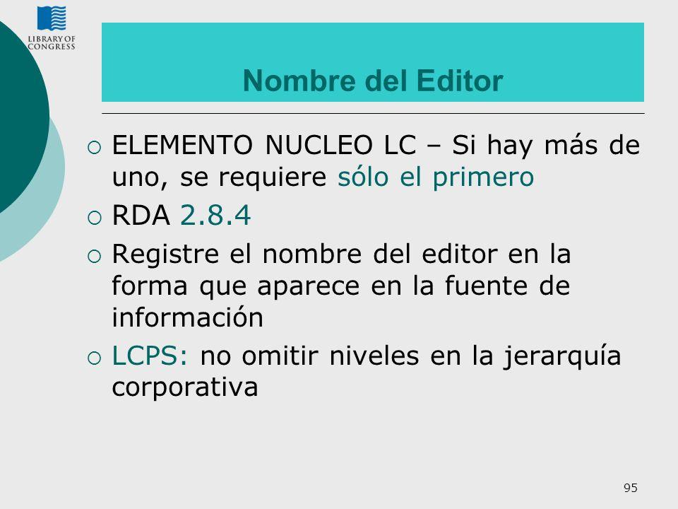 95 Nombre del Editor ELEMENTO NUCLEO LC – Si hay más de uno, se requiere sólo el primero RDA 2.8.4 Registre el nombre del editor en la forma que apare