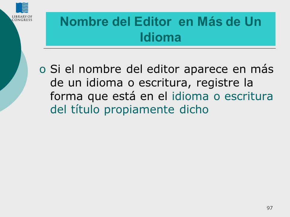 97 Nombre del Editor en Más de Un Idioma oSi el nombre del editor aparece en más de un idioma o escritura, registre la forma que está en el idioma o e