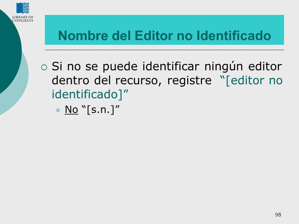 98 Nombre del Editor no Identificado Si no se puede identificar ningún editor dentro del recurso, registre [editor no identificado] No [s.n.]