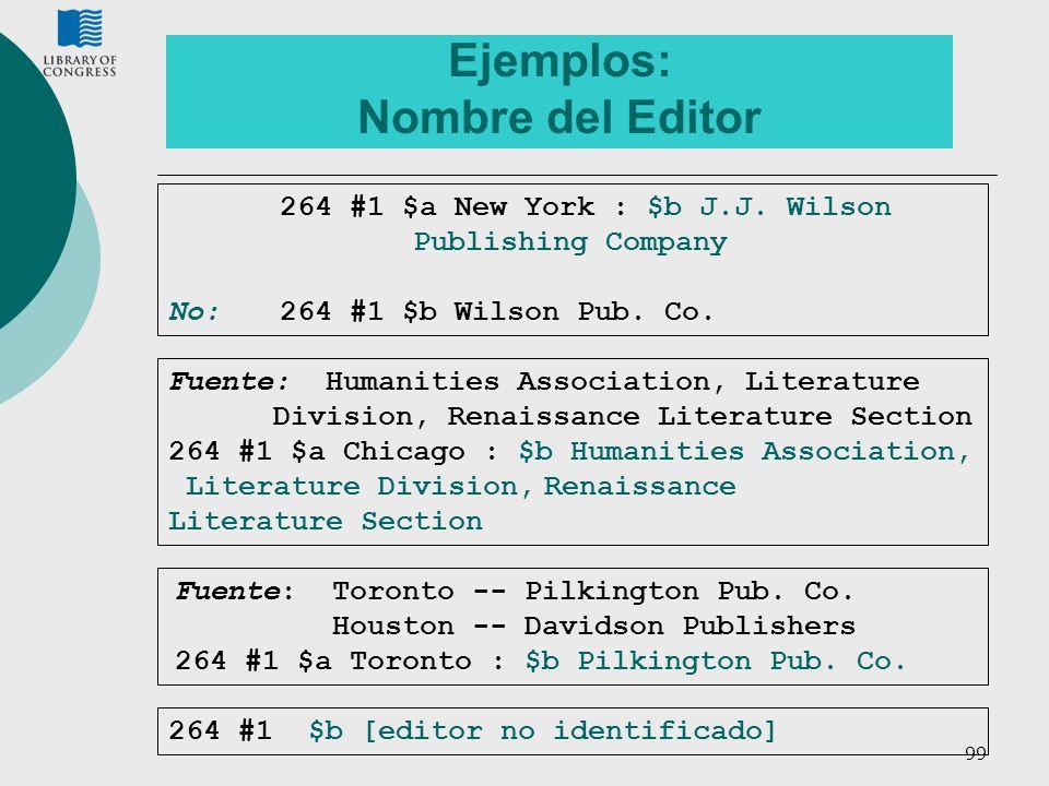 99 Ejemplos: Nombre del Editor 264 #1 $a New York : $b J.J. Wilson Publishing Company No:264 #1 $b Wilson Pub. Co. Fuente: Humanities Association, Lit