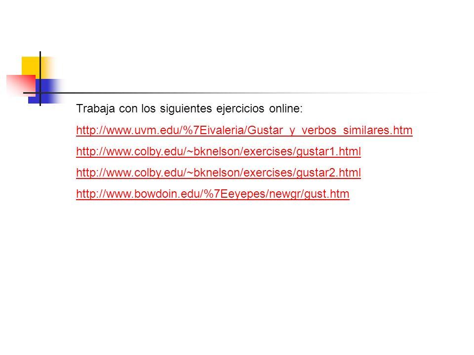 Trabaja con los siguientes ejercicios online: http://www.uvm.edu/%7Eivaleria/Gustar_y_verbos_similares.htm http://www.colby.edu/~bknelson/exercises/gu