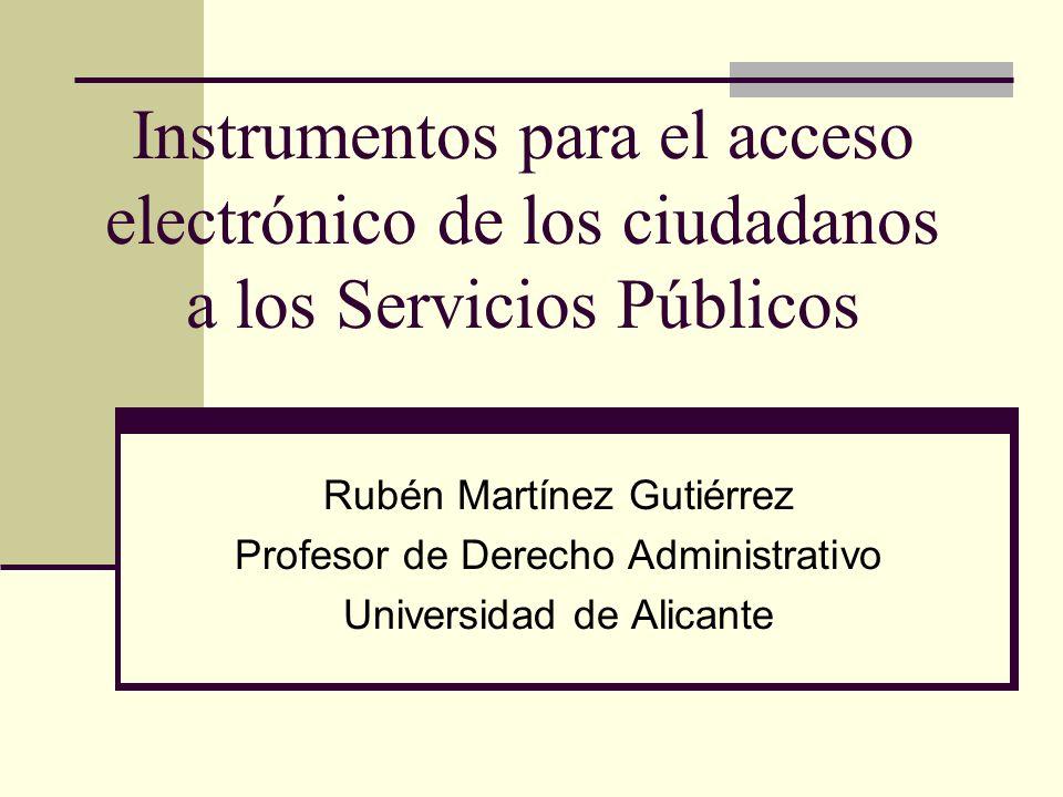 Instrumentos para el acceso electrónico de los ciudadanos a los Servicios Públicos Rubén Martínez Gutiérrez Profesor de Derecho Administrativo Univers