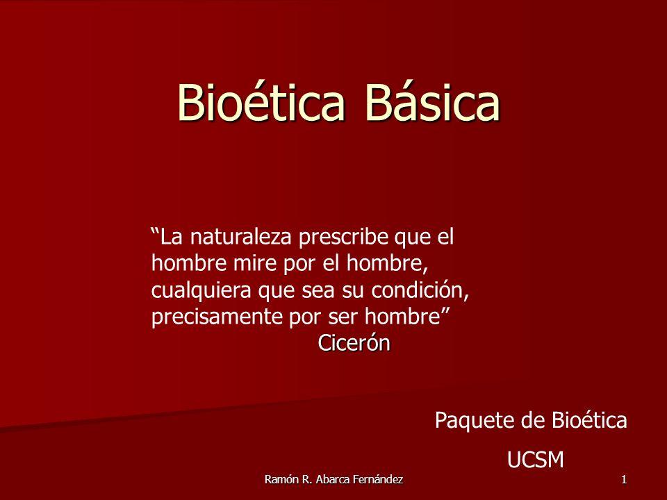 Ramón R. Abarca Fernández 1 Bioética Básica La naturaleza prescribe que el hombre mire por el hombre, cualquiera que sea su condición, precisamente po