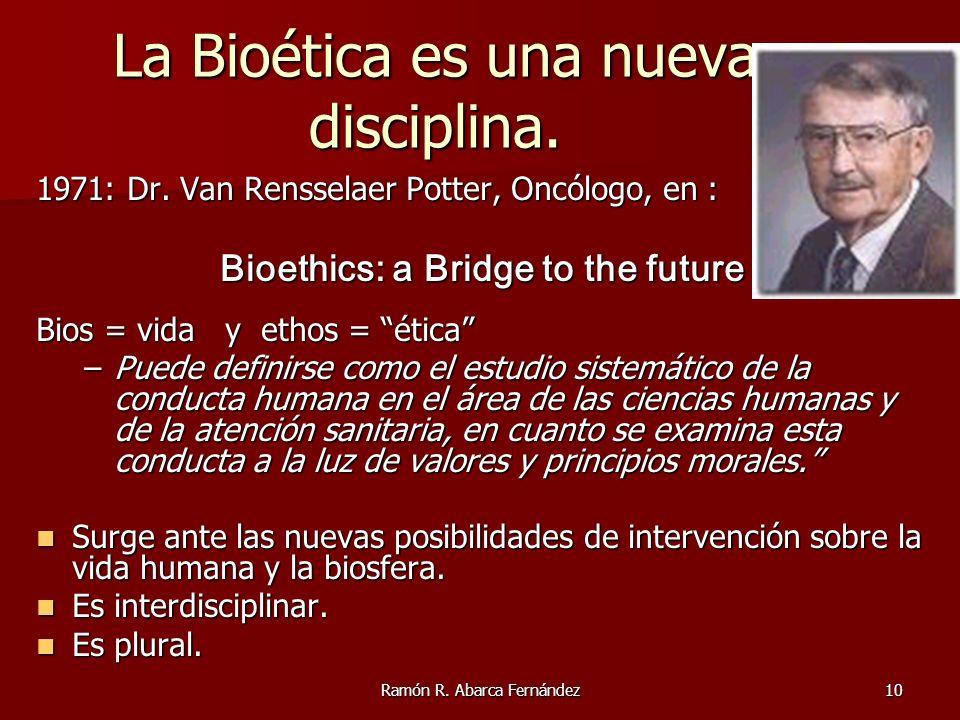 Ramón R. Abarca Fernández10 La Bioética es una nueva disciplina. 1971: Dr. Van Rensselaer Potter, Oncólogo, en : Bioethics: a Bridge to the future Bio