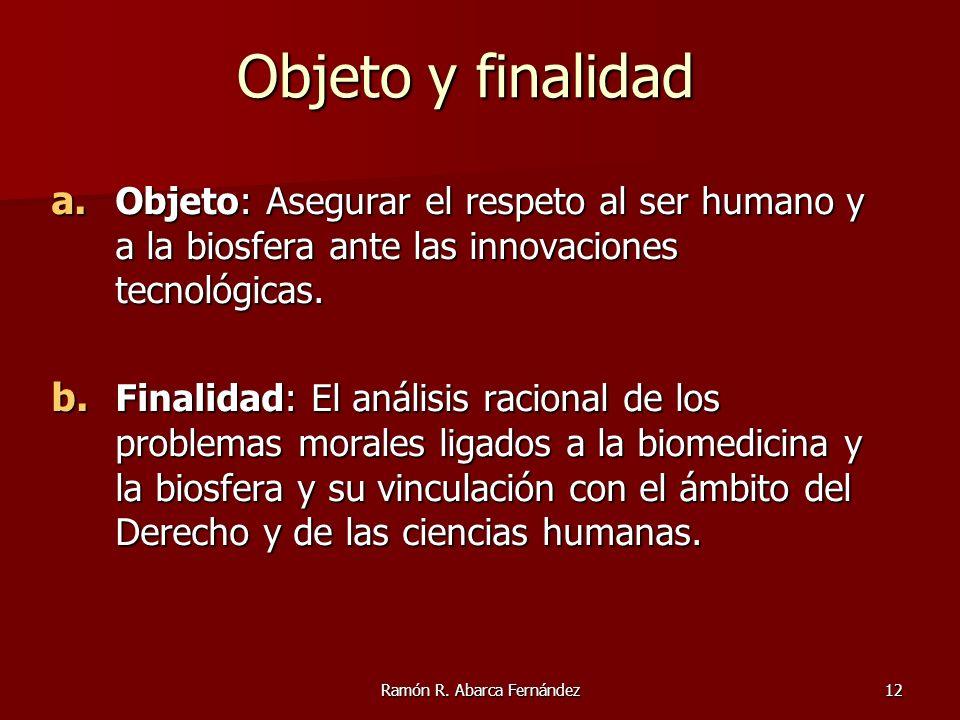 Ramón R. Abarca Fernández12 Objeto y finalidad a. Objeto: Asegurar el respeto al ser humano y a la biosfera ante las innovaciones tecnológicas. b. Fin
