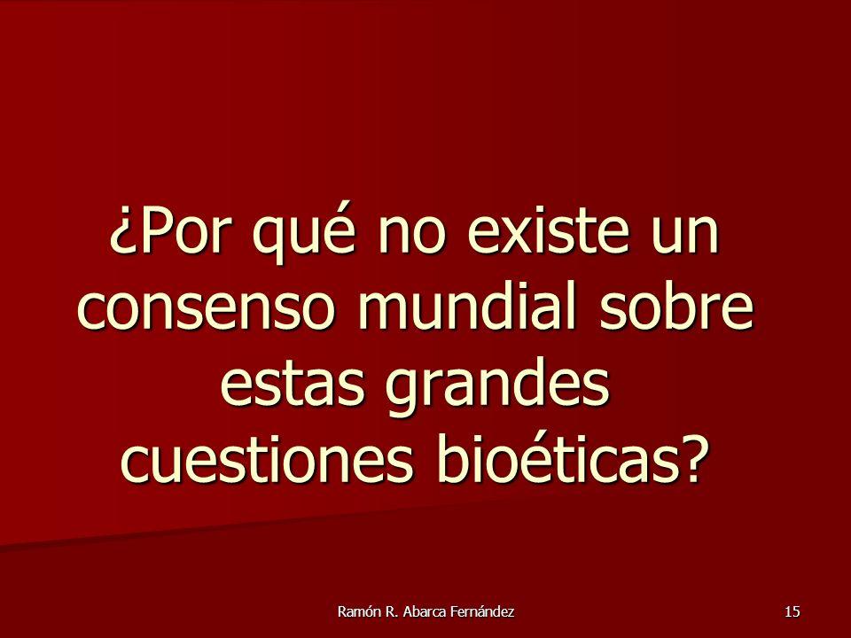 Ramón R. Abarca Fernández 15 ¿Por qué no existe un consenso mundial sobre estas grandes cuestiones bioéticas?
