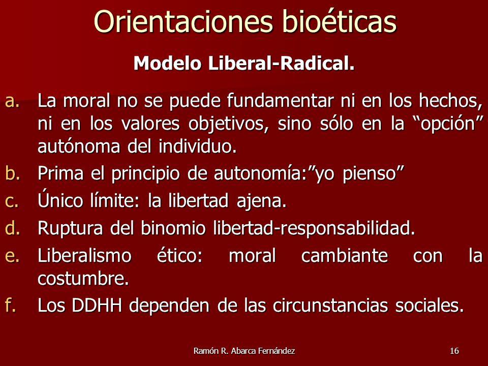 Ramón R. Abarca Fernández16 Modelo Liberal-Radical. a.La moral no se puede fundamentar ni en los hechos, ni en los valores objetivos, sino sólo en la