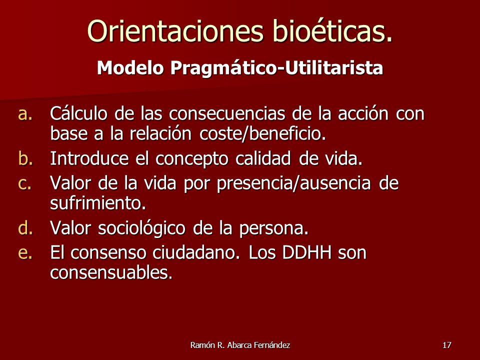 Ramón R. Abarca Fernández17 Modelo Pragm á tico-Utilitarista a.Cálculo de las consecuencias de la acción con base a la relación coste/beneficio. b.Int