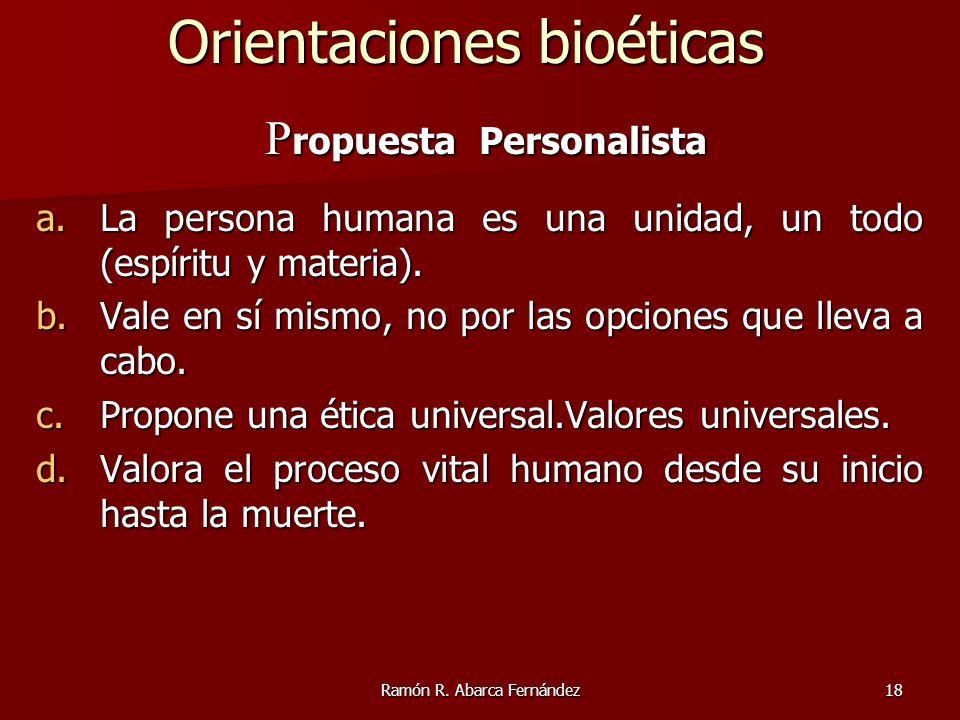 Ramón R. Abarca Fernández18 P ropuesta Personalista P ropuesta Personalista a.La persona humana es una unidad, un todo (espíritu y materia). b.Vale en