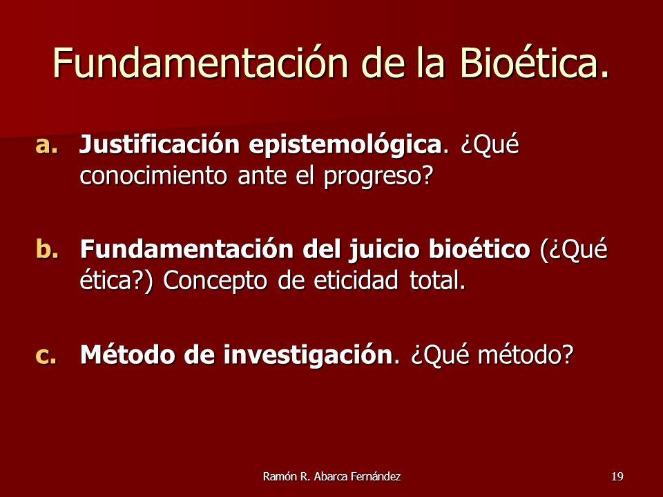 Ramón R. Abarca Fernández19 Fundamentación de la Bioética. a.Justificación epistemológica. ¿Qué conocimiento ante el progreso? b.Fundamentación del ju