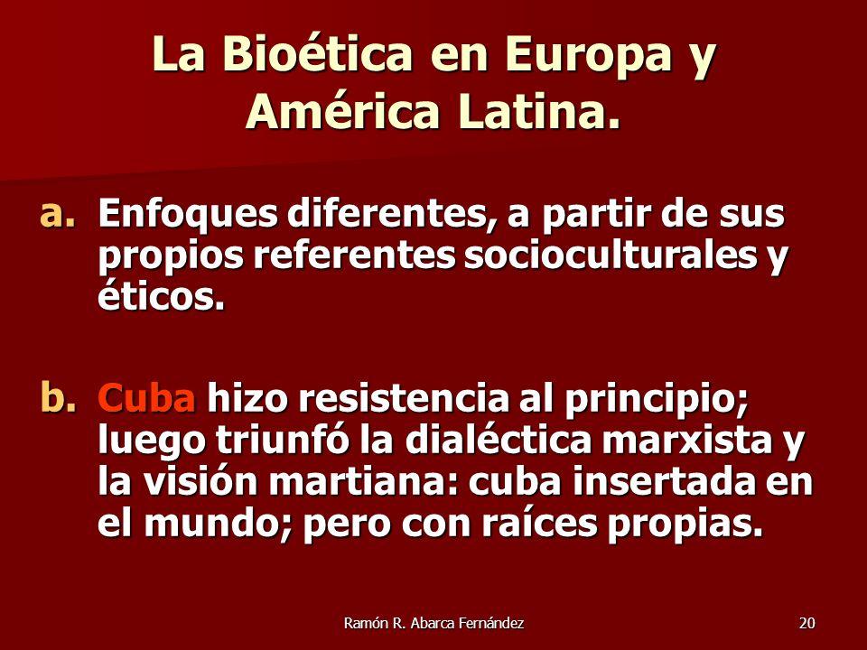 Ramón R. Abarca Fernández20 La Bioética en Europa y América Latina. a. Enfoques diferentes, a partir de sus propios referentes socioculturales y ético