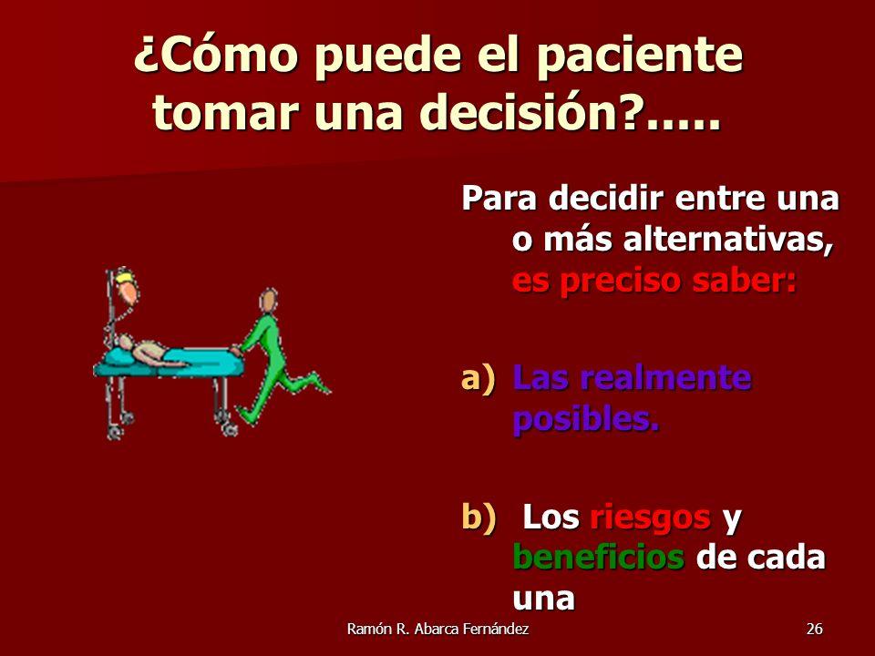 Ramón R. Abarca Fernández26 ¿Cómo puede el paciente tomar una decisión?..... Para decidir entre una o más alternativas, es preciso saber: a)Las realme