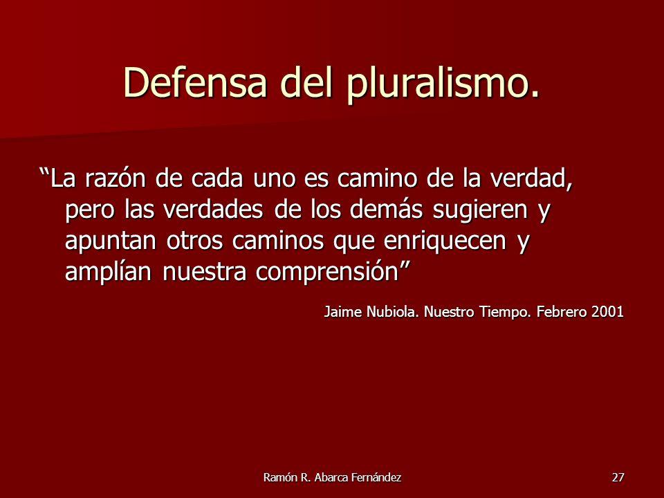 Ramón R. Abarca Fernández27 Defensa del pluralismo. La razón de cada uno es camino de la verdad, pero las verdades de los demás sugieren y apuntan otr