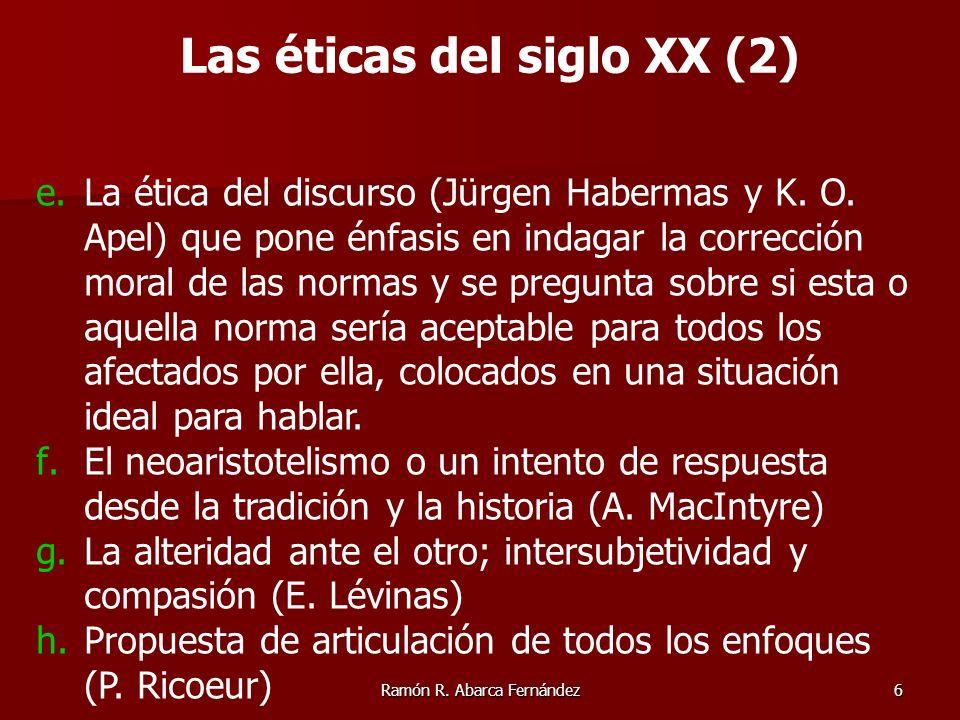 Ramón R. Abarca Fernández6 e.La ética del discurso (Jürgen Habermas y K. O. Apel) que pone énfasis en indagar la corrección moral de las normas y se p