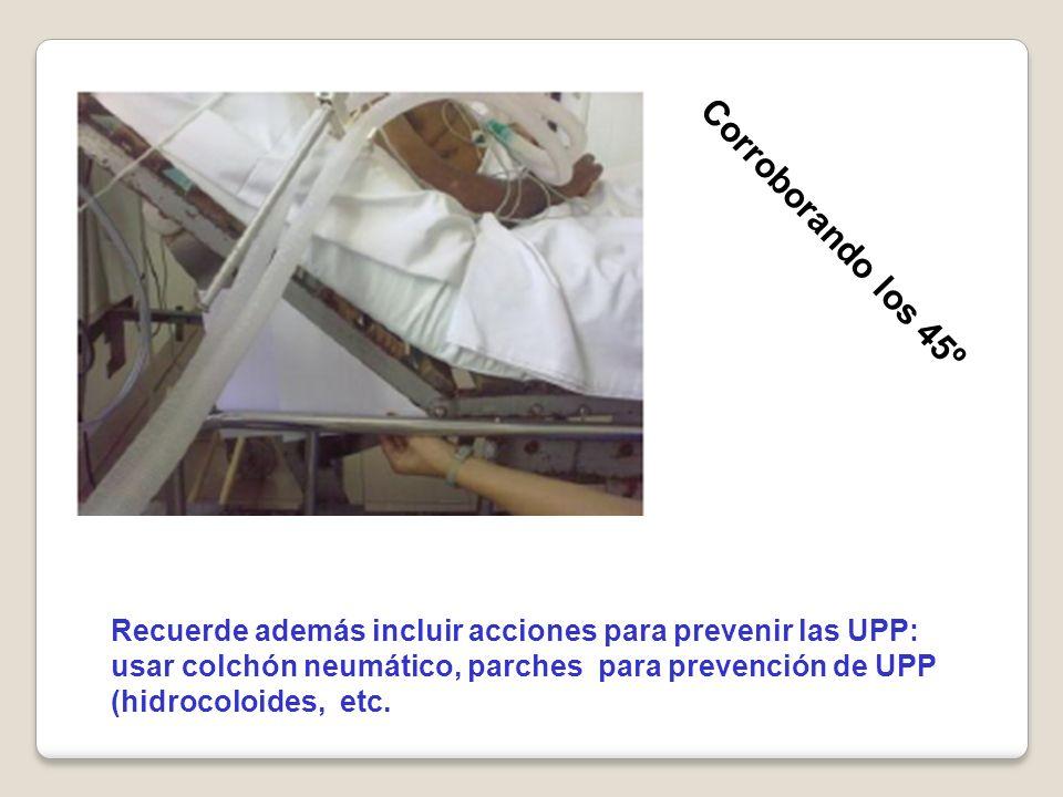 Corroborando los 45º Recuerde además incluir acciones para prevenir las UPP: usar colchón neumático, parches para prevención de UPP (hidrocoloides, et