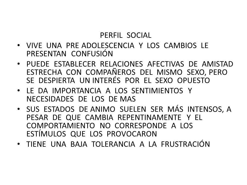 PERFIL SOCIAL VIVE UNA PRE ADOLESCENCIA Y LOS CAMBIOS LE PRESENTAN CONFUSIÓN PUEDE ESTABLECER RELACIONES AFECTIVAS DE AMISTAD ESTRECHA CON COMPAÑEROS