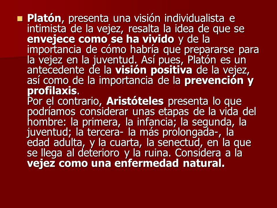 Platón, presenta una visión individualista e intimista de la vejez, resalta la idea de que se envejece como se ha vivido y de la importancia de cómo h