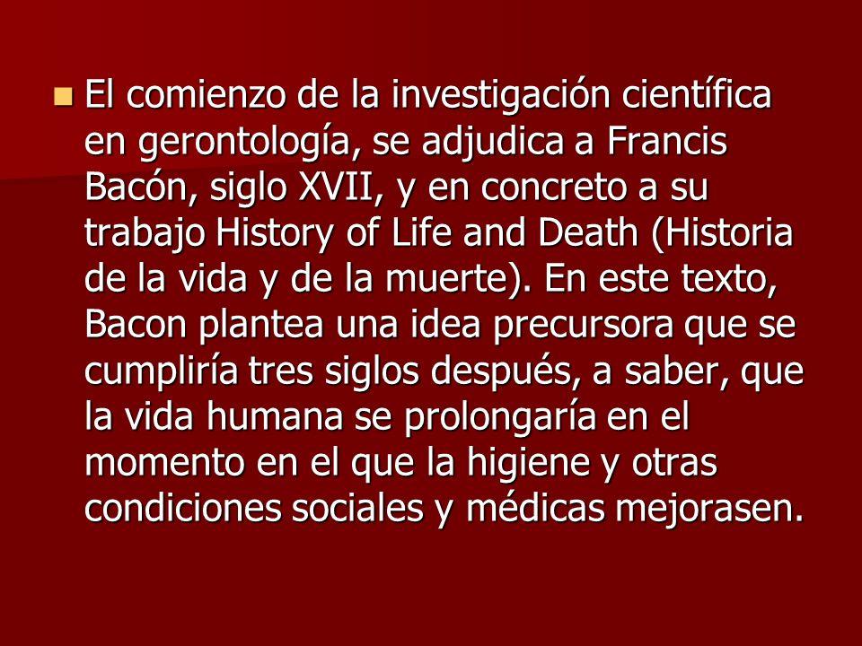 El comienzo de la investigación científica en gerontología, se adjudica a Francis Bacón, siglo XVII, y en concreto a su trabajo History of Life and De