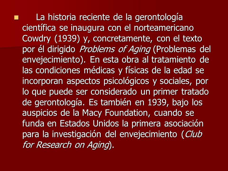La historia reciente de la gerontología científica se inaugura con el norteamericano Cowdry (1939) y, concretamente, con el texto por él dirigido Prob