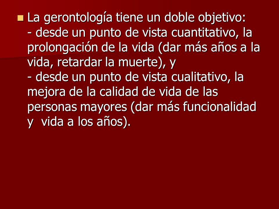 La gerontología tiene un doble objetivo: - desde un punto de vista cuantitativo, la prolongación de la vida (dar más años a la vida, retardar la muert