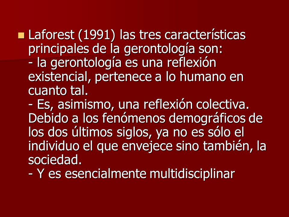 Laforest (1991) las tres características principales de la gerontología son: - la gerontología es una reflexión existencial, pertenece a lo humano en