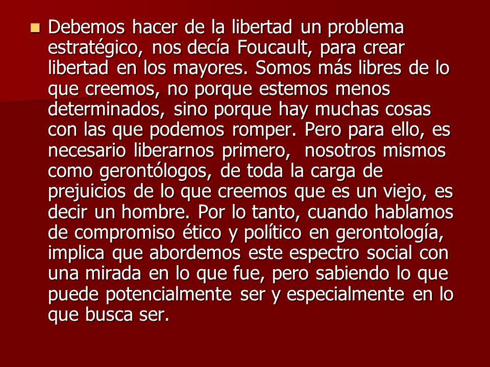 Debemos hacer de la libertad un problema estratégico, nos decía Foucault, para crear libertad en los mayores. Somos más libres de lo que creemos, no p