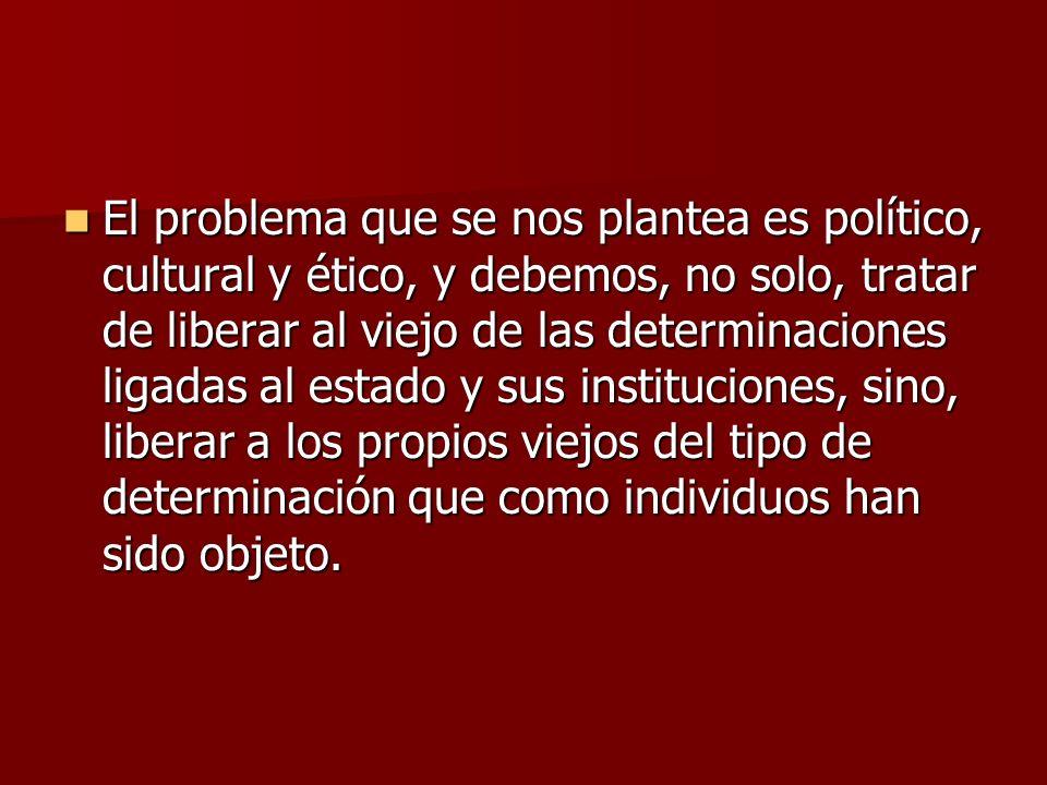 El problema que se nos plantea es político, cultural y ético, y debemos, no solo, tratar de liberar al viejo de las determinaciones ligadas al estado