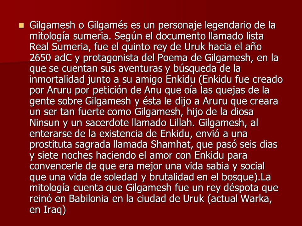 Gilgamesh o Gilgamés es un personaje legendario de la mitología sumeria. Según el documento llamado lista Real Sumeria, fue el quinto rey de Uruk haci