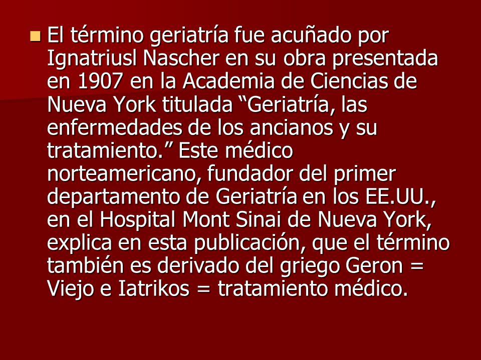 El término geriatría fue acuñado por Ignatriusl Nascher en su obra presentada en 1907 en la Academia de Ciencias de Nueva York titulada Geriatría, las