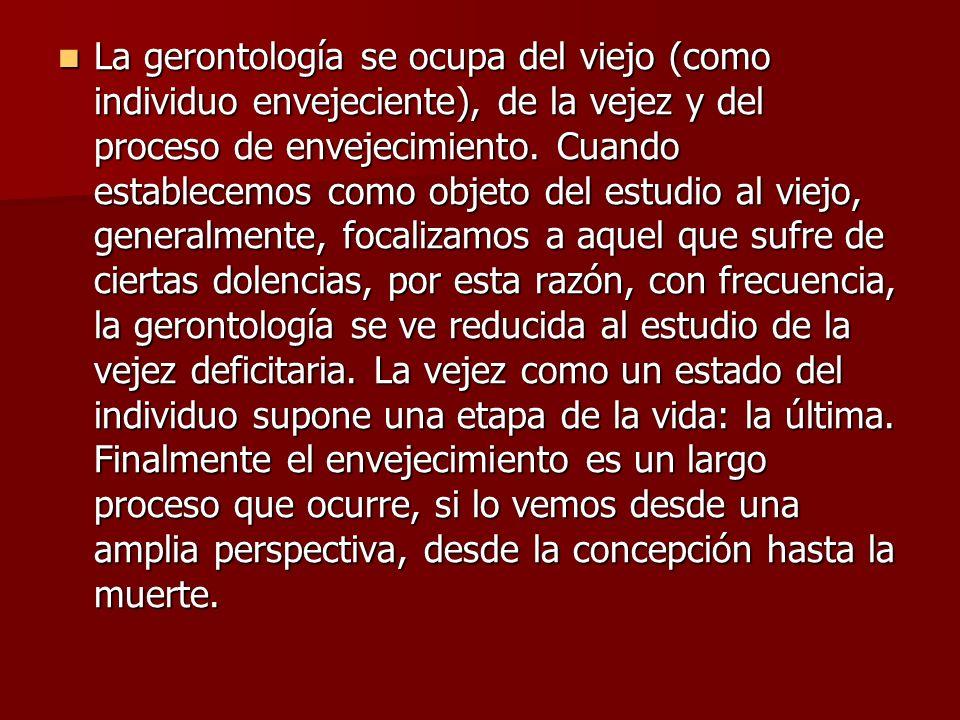 La gerontología se ocupa del viejo (como individuo envejeciente), de la vejez y del proceso de envejecimiento. Cuando establecemos como objeto del est