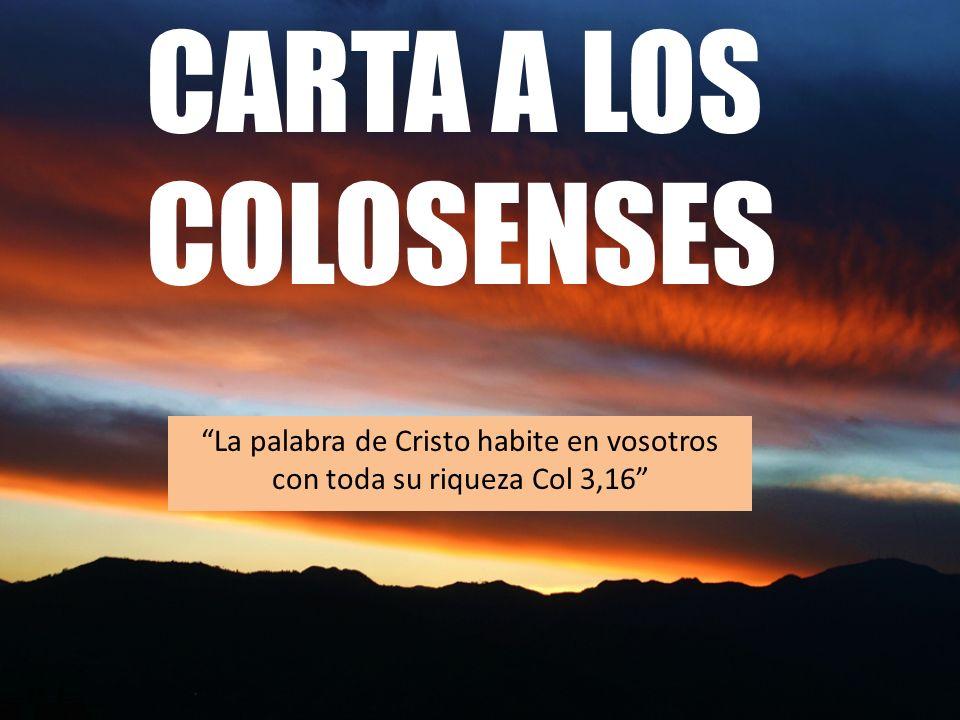 CARTA A LOS COLOSENSES La palabra de Cristo habite en vosotros con toda su riqueza Col 3,16