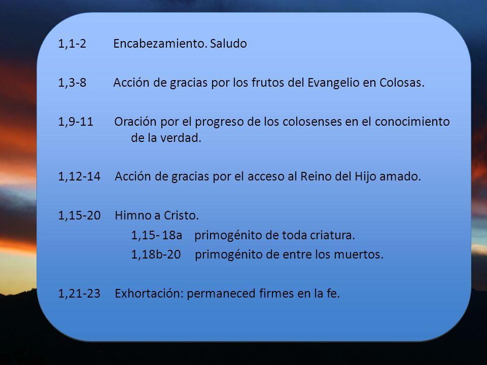 1,1-2 Encabezamiento. Saludo 1,3-8 Acción de gracias por los frutos del Evangelio en Colosas. 1,9-11 Oración por el progreso de los colosenses en el c