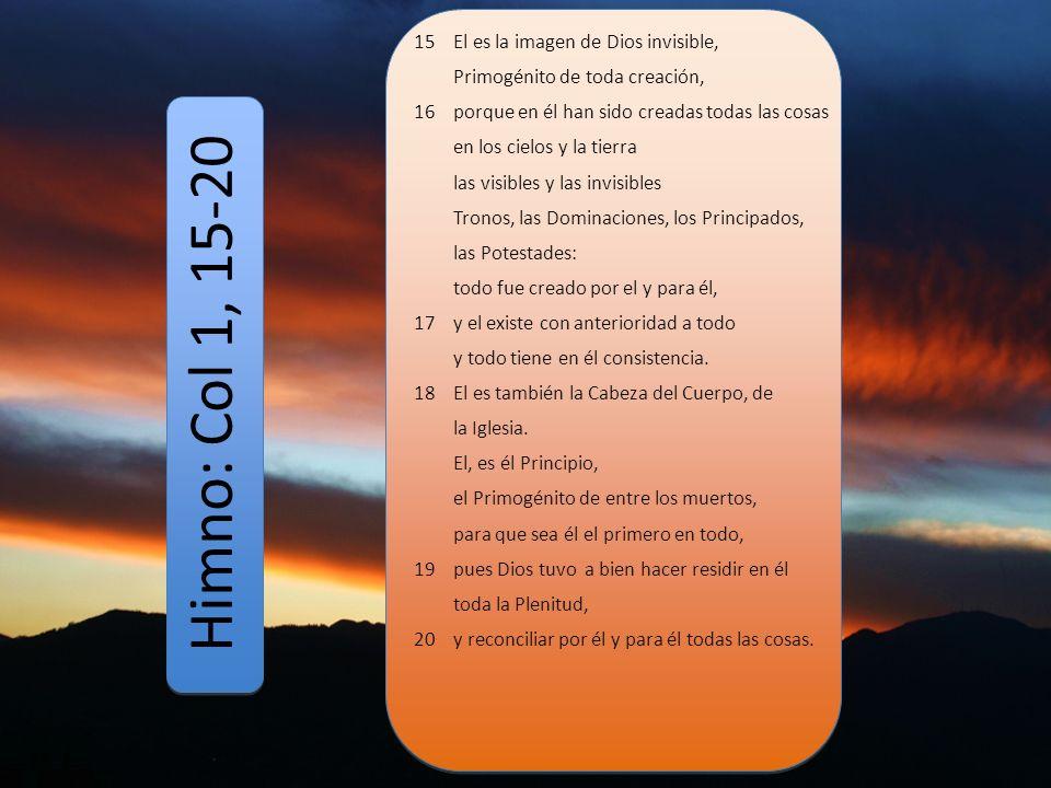 Himno: Col 1, 15-20 15 El es la imagen de Dios invisible, Primogénito de toda creación, 16 porque en él han sido creadas todas las cosas en los cielos